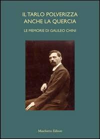 Il tarlo polverizza anche la quercia. Le memorie di Galileo Chini, a cura di BENZI FABIO, Firenze, Maschietto Editore, 2014