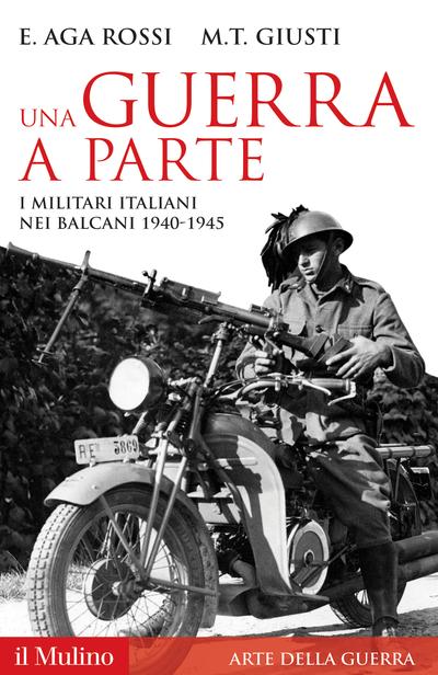 """""""Una guerra a parte. I militari italiani nei Balcani 1940-1945"""", E. Aga Rossi, M.T. Giusti, (il Mulino, Bologna 2011)"""