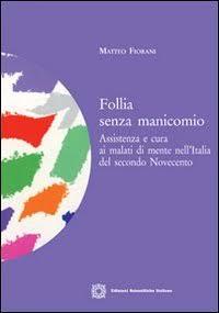 Follia senza manicomio: assistenza e cura ai malati di mente nell'Italia del secondo Novecento, di Matteo Fiorani (ESI 2012)