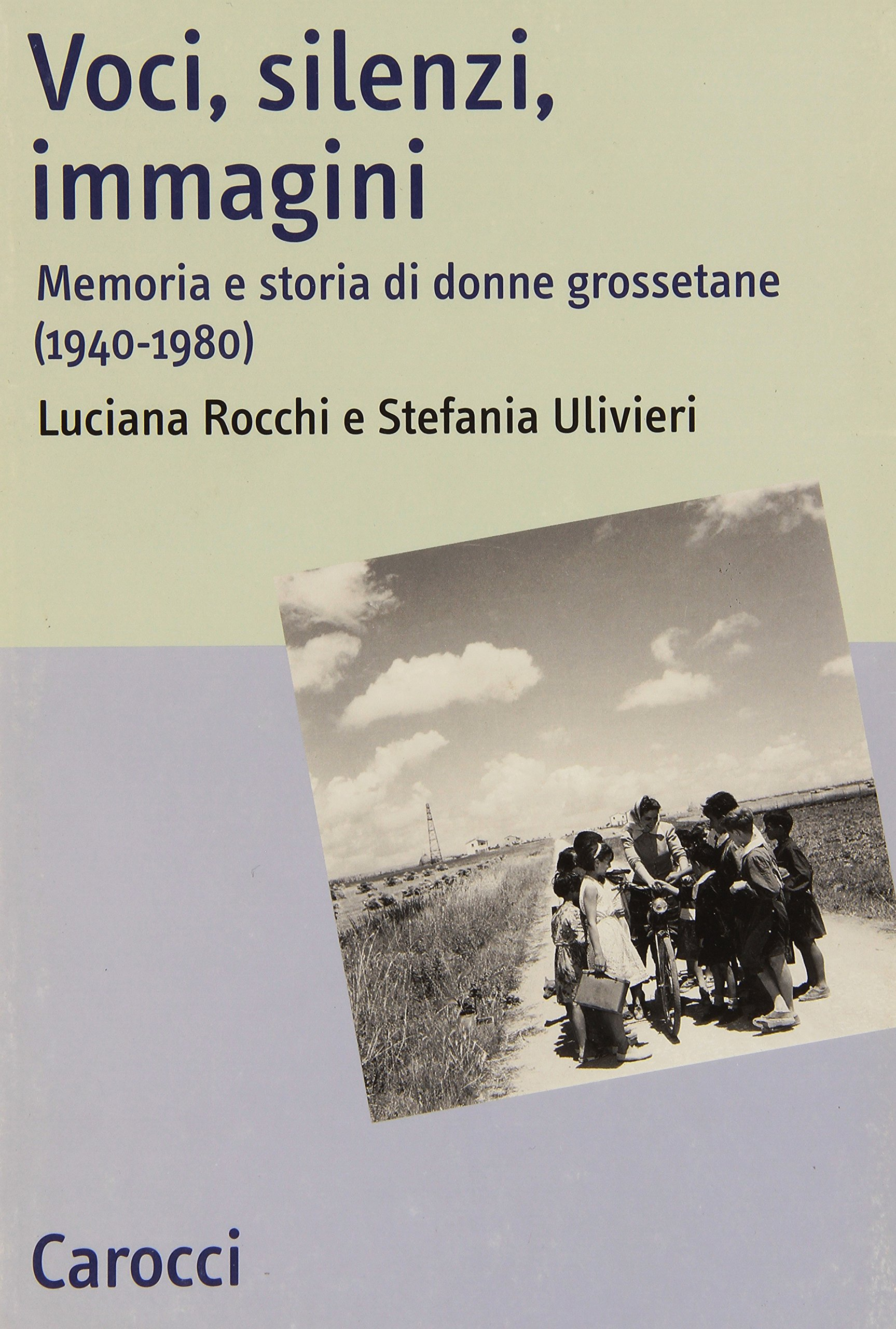 Voci, silenzi, immagini. memoria e storia di donne grossetane, a cura di uciana Rocchi e Stefania Ulivieri, Carocci, Roma 2004