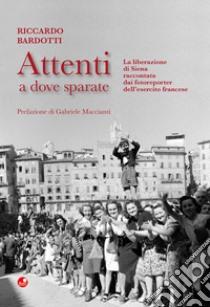 BARDOTTI R., Attenti a dove sparate. La liberazione di Siena raccontata dai fotoreporter dell'esercito francese, Siena, Betti, 2018.