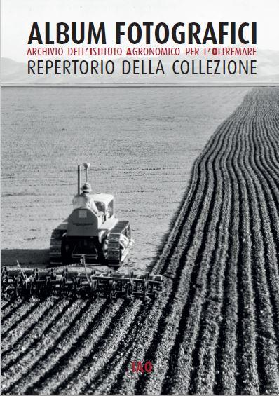 Album fotografici. Archivio dell'Istituto agronomico per l'Oltremare. Repertorio della collezione, a cura di A. Prandi e S. Zucchi, IAO, Firenze 2015